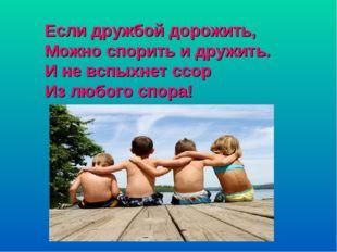 Если дружбой дорожить, Можно спорить и дружить. И не вспыхнет ссор Из любого