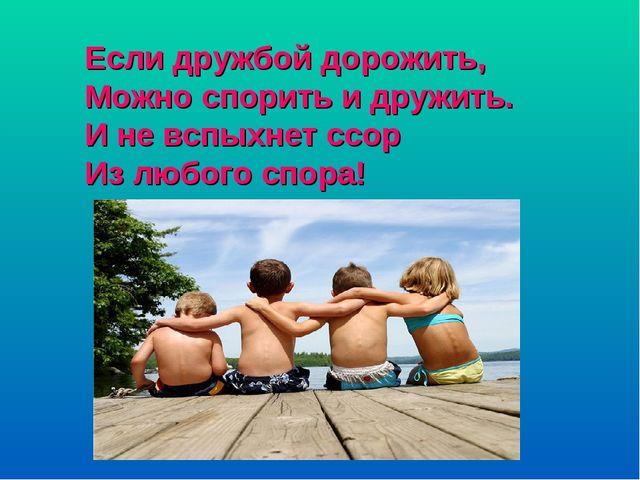 Если дружбой дорожить, Можно спорить и дружить. И не вспыхнет ссор Из любого...