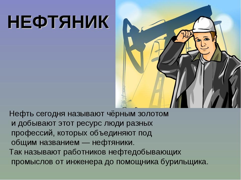Нефть сегодня называют чёрным золотом и добывают этот ресурс люди разных проф...