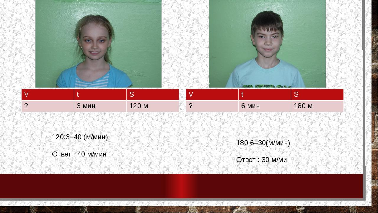 120:3=40 (м/мин) Ответ : 40 м/мин 180:6=30(м/мин) Ответ : 30 м/мин V t S ? 3...