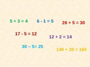 5 + 3 = 4 17 - 5 = 12 6 - 1 = 5 26 + 5 = 30 12 + 2 = 14 30 – 5= 25 140 + 20 =