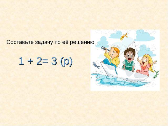 1 + 2= 3 (р) Составьте задачу по её решению
