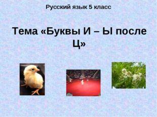 Русский язык 5 класс Тема «Буквы И – Ы после Ц»