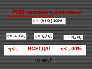 КПД теплового двигателя  = А п/ Аз  = Qп/ Qз  = Nп/ Nз   ВСЕГДА!  00