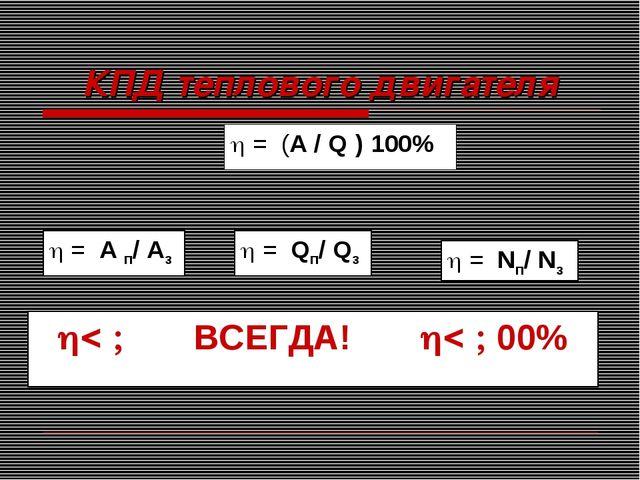 КПД теплового двигателя  = А п/ Аз  = Qп/ Qз  = Nп/ Nз   ВСЕГДА!  00...
