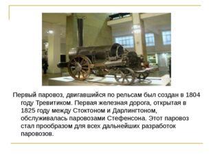 Первый паровоз, двигавшийся по рельсам был создан в 1804 году Тревитиком. Пер