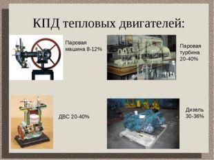 КПД тепловых двигателей: Паровая машина 8-12% ДВС 20-40% Паровая турбина 20-4
