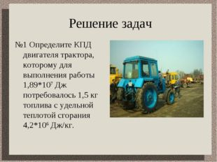 Решение задач №1 Определите КПД двигателя трактора, которому для выполнения р