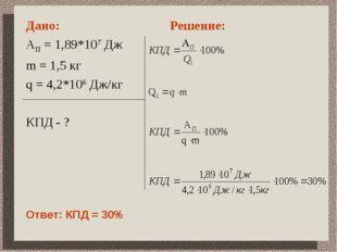 Дано: АП = 1,89*107 Дж m = 1,5 кг q = 4,2*106 Дж/кг КПД - ? Решение: Ответ: