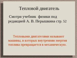 Тепловой двигатель  Смотри учебник физики под редакцией А. В. Перышкина стр.