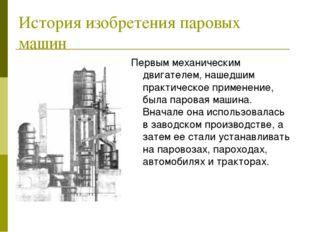 История изобретения паровых машин Первым механическим двигателем, нашедшим пр