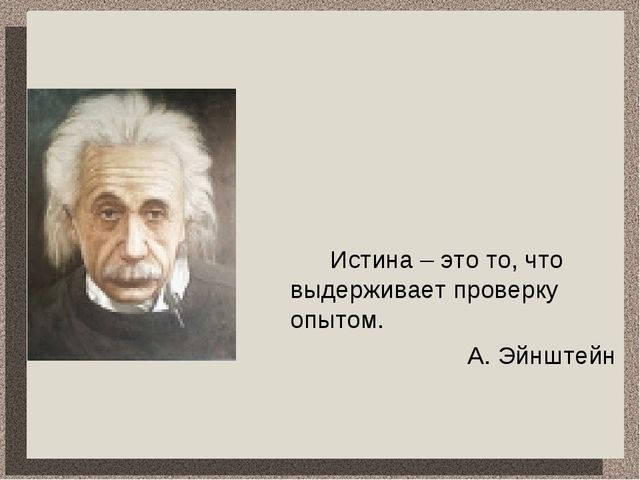 Истина – это то, что выдерживает проверку опытом. А. Эйнштейн