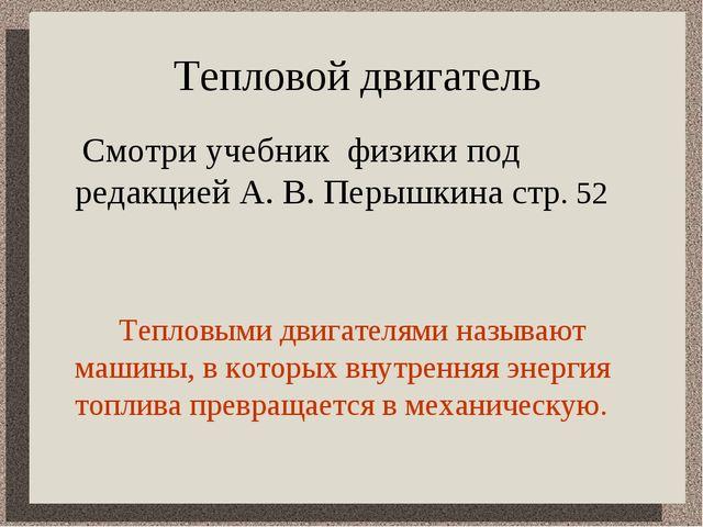 Тепловой двигатель  Смотри учебник физики под редакцией А. В. Перышкина стр....