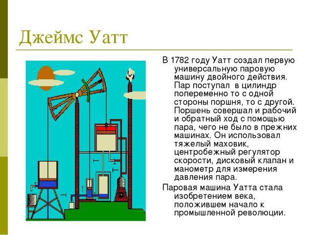 Джеймс Уатт В 1782 году Уатт создал первую универсальную паровую машину двойн...
