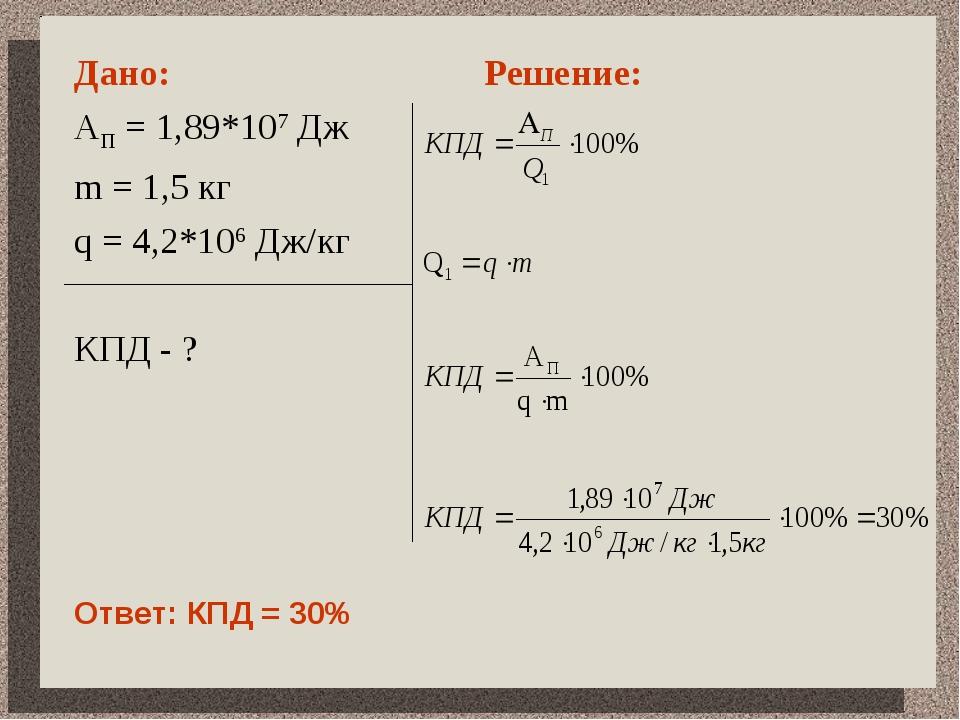 Дано: АП = 1,89*107 Дж m = 1,5 кг q = 4,2*106 Дж/кг КПД - ? Решение: Ответ:...