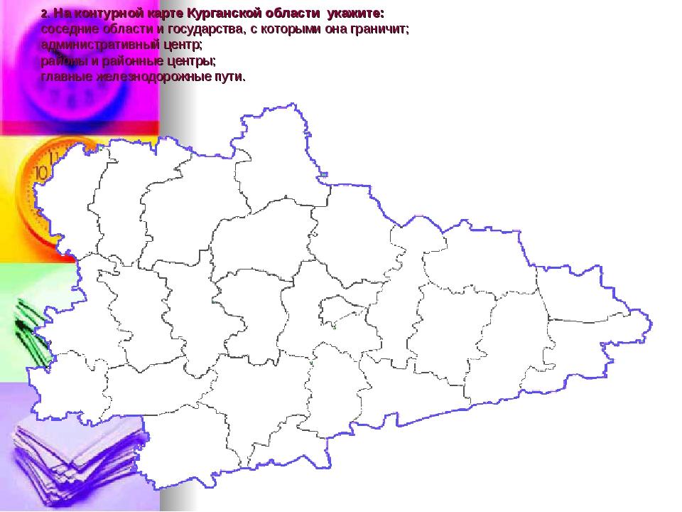 2. На контурной карте Курганской области укажите: соседние области и государс...
