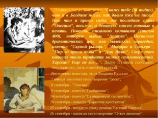 "Пушкин писал Плетневу: ""Скажу тебе (за тайну), что я в Болдине писал, как да"