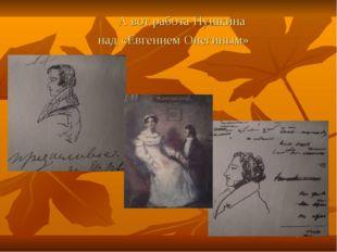 А вот работа Пушкина над «Евгением Онегиным»