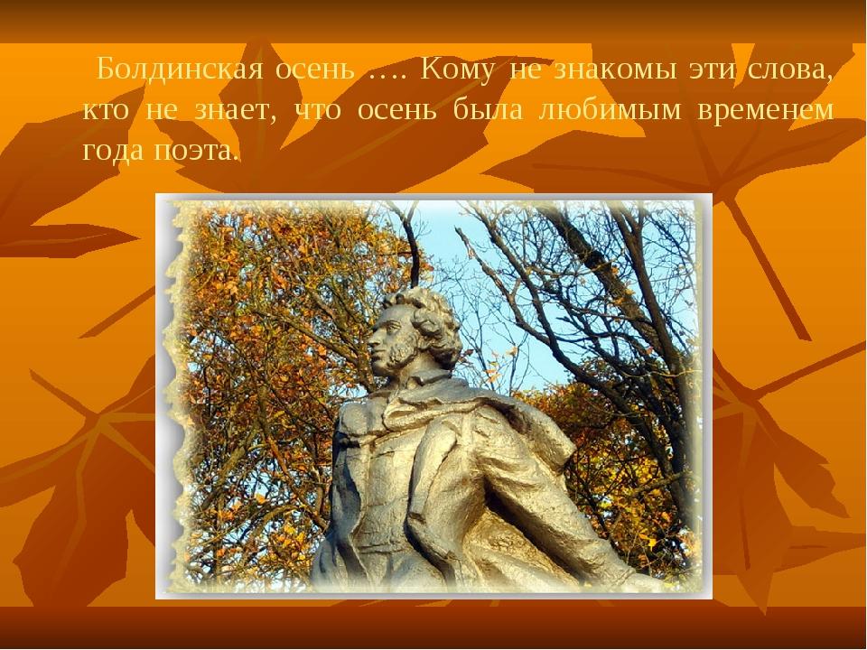 Болдинская осень …. Кому не знакомы эти слова, кто не знает, что осень была...