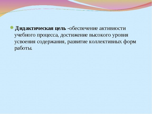 Дидактическая цель -обеспечение активности учебного процесса, достижение высо...