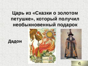 Царь из «Сказки о золотом петушке», который получил необыкновенный подарок Да
