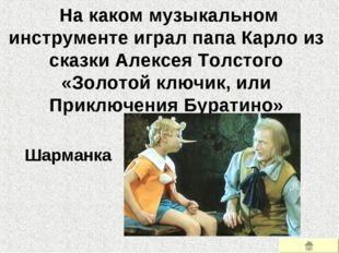 На каком музыкальном инструменте играл папа Карло из сказки Алексея Толстого