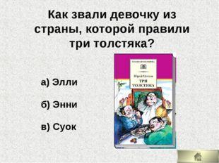 а) Элли б) Энни в) Суок Как звали девочку из страны, которой правили три толс