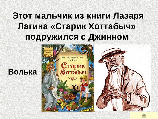 Этот мальчик из книги Лазаря Лагина «Старик Хоттабыч» подружился с Джинном В...