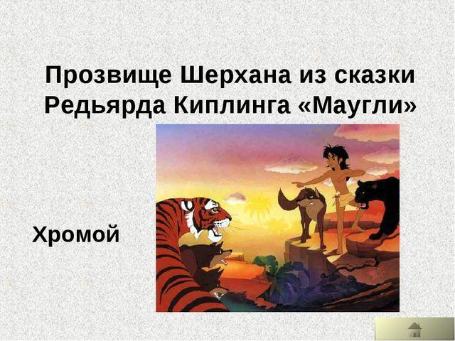 Прозвище Шерхана из сказки Редьярда Киплинга «Маугли» Хромой