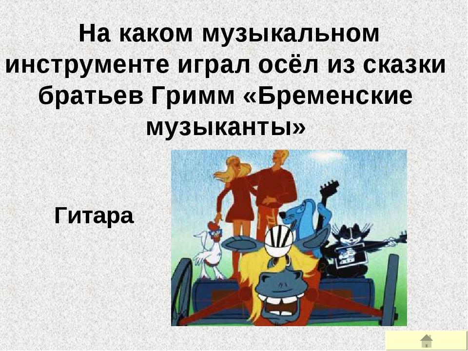 На каком музыкальном инструменте играл осёл из сказки братьев Гримм «Бременс...
