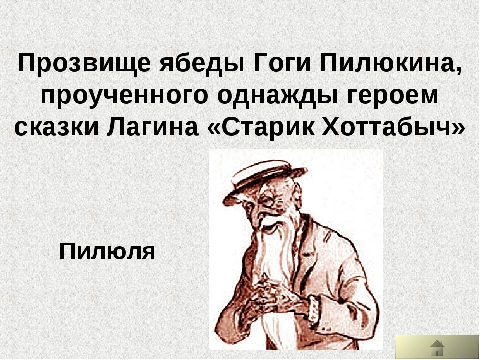 Прозвище ябеды Гоги Пилюкина, проученного однажды героем сказки Лагина «Стари...