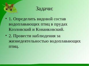 Задачи: 1. Определить видовой состав водоплавающих птиц в прудах Козловский и