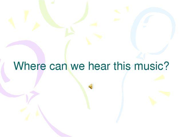Where can we hear this music?