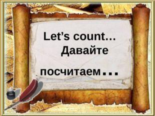 Let's count… Давайте посчитаем…