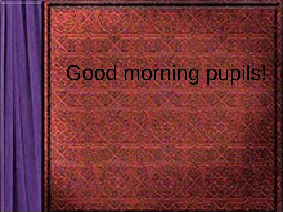 Good morning pupils!