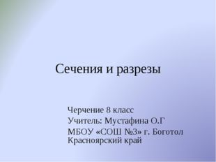 Сечения и разрезы Черчение 8 класс Учитель: Мустафина О.Г МБОУ «СОШ №3» г. Бо