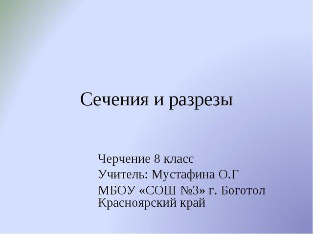 Сечения и разрезы Черчение 8 класс Учитель: Мустафина О.Г МБОУ «СОШ №3» г. Бо...