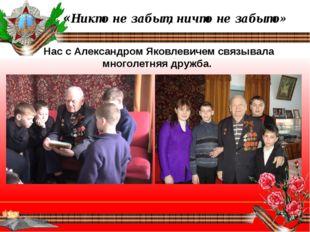 «Никто не забыт, ничто не забыто» Нас с Александром Яковлевичем связывала мн