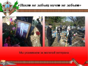 «Никто не забыт, ничто не забыто» Мы ухаживаем за могилой ветерана