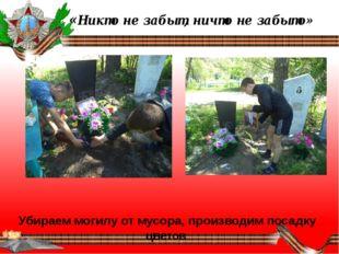 «Никто не забыт, ничто не забыто»   Убираем могилу от мусора, производим п