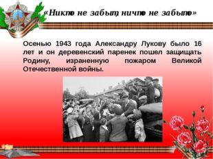 «Никто не забыт, ничто не забыто» Осенью 1943 года Александру Лукову было 16
