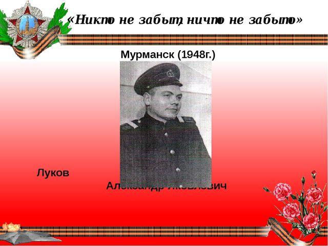 «Никто не забыт, ничто не забыто» Мурманск (1948г.) Луков Александр Яковлевич