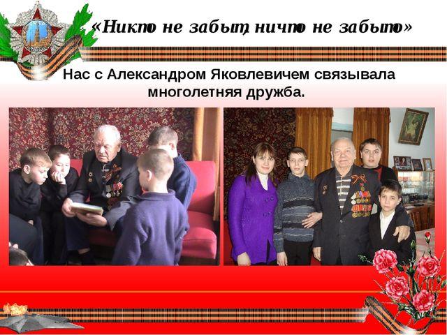 «Никто не забыт, ничто не забыто» Нас с Александром Яковлевичем связывала мн...