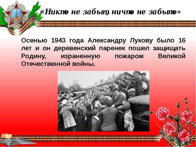 «Никто не забыт, ничто не забыто» Осенью 1943 года Александру Лукову было 16...