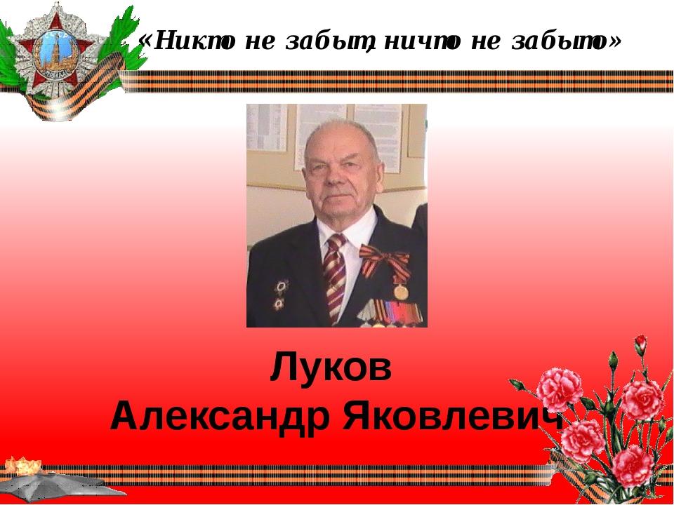 «Никто не забыт, ничто не забыто» Луков Александр Яковлевич