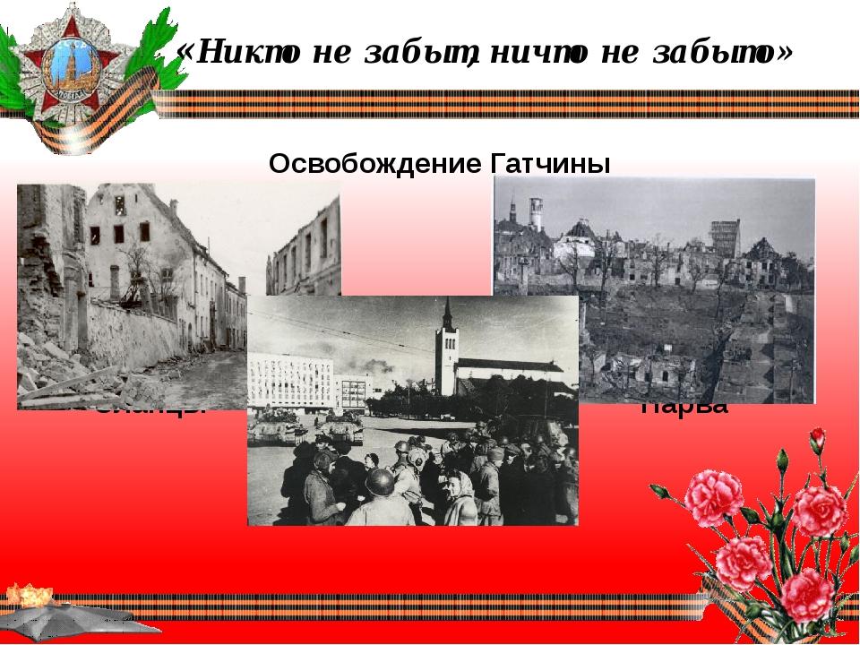 «Никто не забыт, ничто не забыто» Освобождение Гатчины Сланцы Нарва Таллин