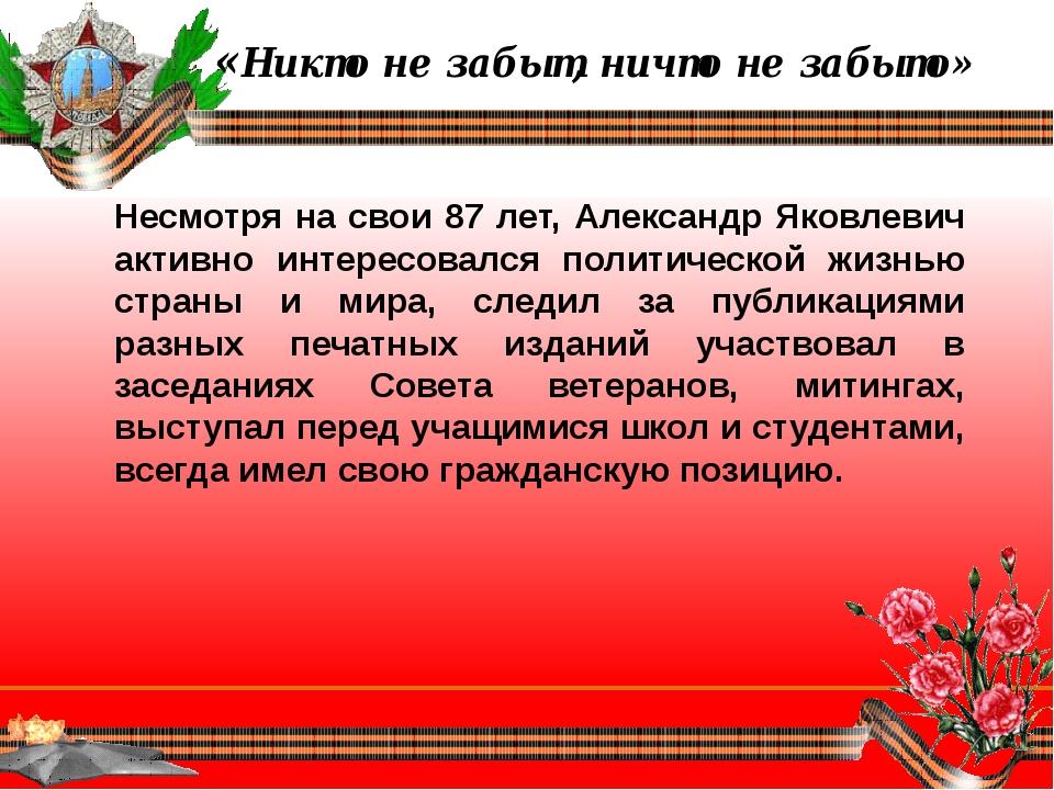 «Никто не забыт, ничто не забыто» Несмотря на свои 87 лет, Александр Яковлев...