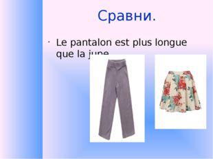 Сравни. Le pantalon est plus longue que la jupe.