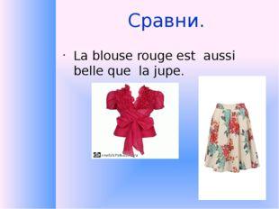 Сравни. La blouse rouge est aussi belle que la jupe.