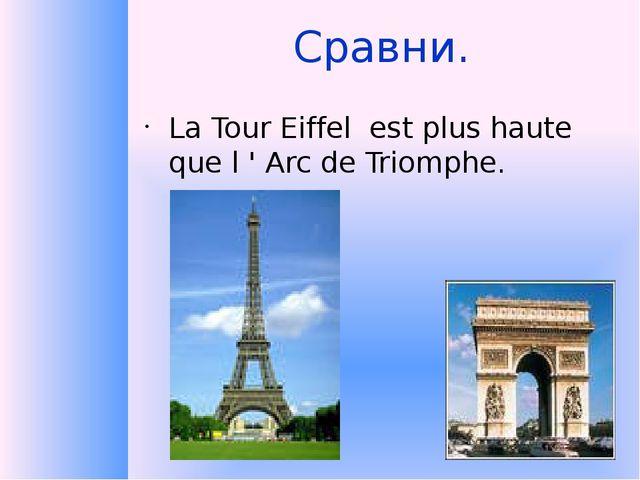 Сравни. La Tour Eiffel est plus haute que l ' Arc de Triomphe.